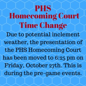 Due to potential inclement weather, the presentation of the PHS Homecoming Court has been moved to 6:25pm on Friday, October 27th. This is during the pre-game events.