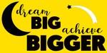 dream BIG, achieve BIGGER