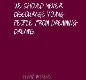 Do not discourage young people from dreaming.