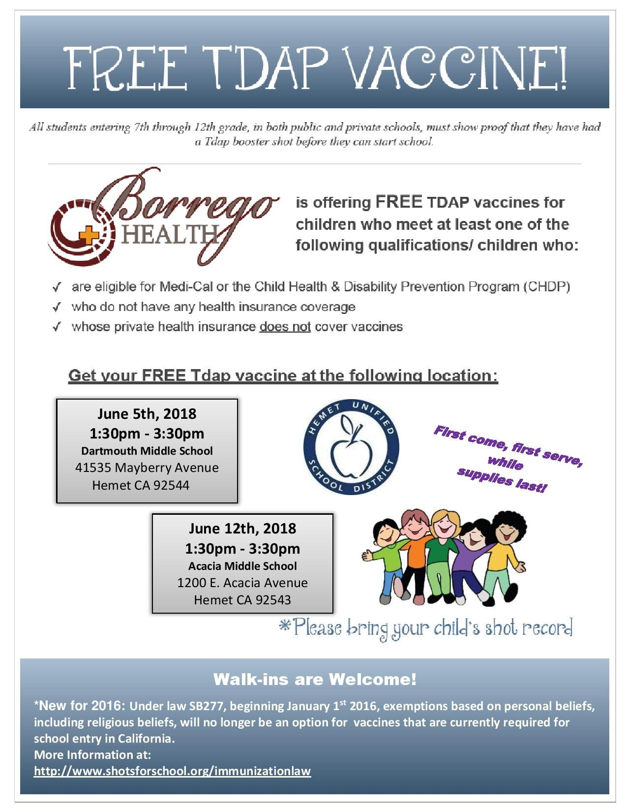 Borrego Health is offering Free TDAP vaccines for Children who meet at least one of the following qualifications: Are eligible for Medi-Cal or the Child Health & Disability Prevention Program Who do not have any Health Insurance Coverage Whose private Health insurance does not cover vaccines First come, first serve, while supplies last! June 5th, 2018  1:30pm - 3:30pm  Dartmouth Middle School   June 12th, 2018  1:30pm - 3:30pm  Acacia Middle School
