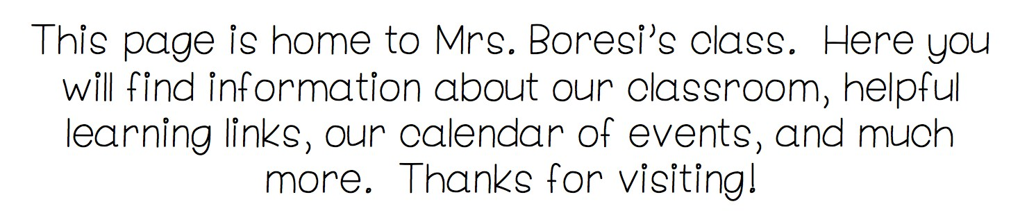 This page is home to Mrs. Boresi's class.  Here you will find information about our classroom, helpful learning links, our calendar of events, and much more.  Thanks for visiting!