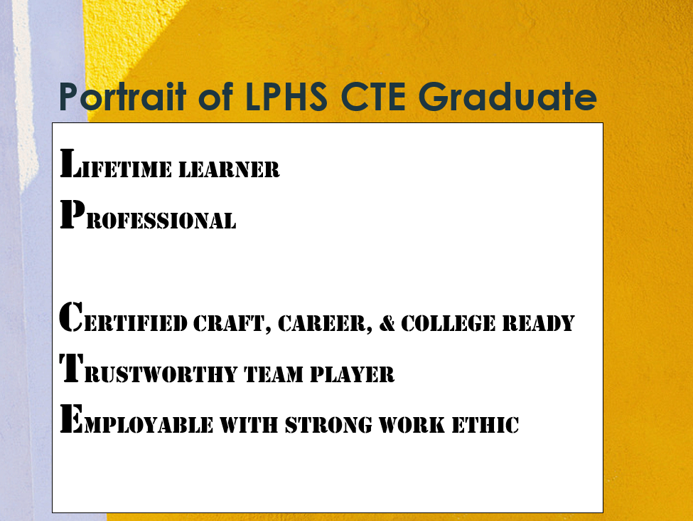 Portrait of LPHS CTE Graduate: Lifetime learner, Professional, Certified Craft, Career, & College Ready, Trustworthy team player, Employable with strong work ethic