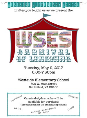 Westside Elementary School invites you to join us as we present the  (WSES Carnival of Learning Logo here)  Tuesday, May 9, 2017 6:00-7:30pm  Westside Elementary School 800 W. Main Street Smithfield, VA 23430  Carnival-style snacks will be available for purchase: (proceeds benefit the student expo fund)  soft drinks water candy popcorn Hershey's hand-dipped ice cream