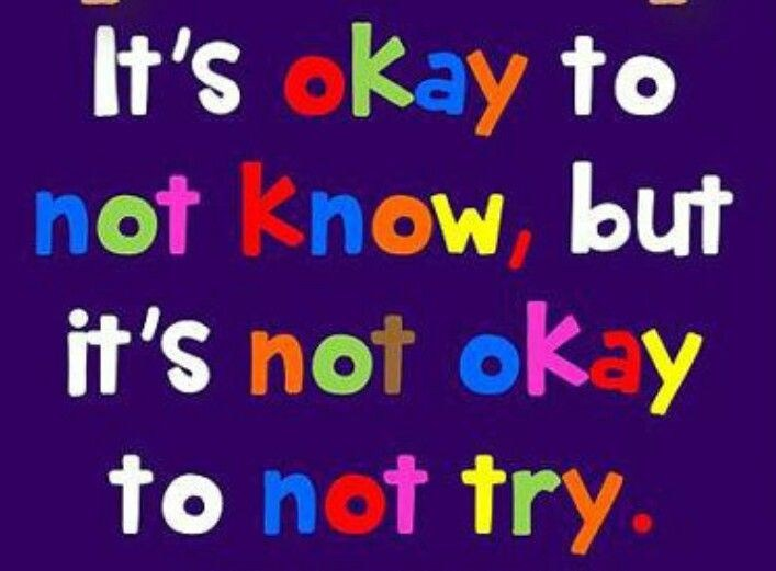 It's Okay not to know, but it is not okay not to try.