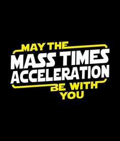 May the Mass time Acceleration be with you