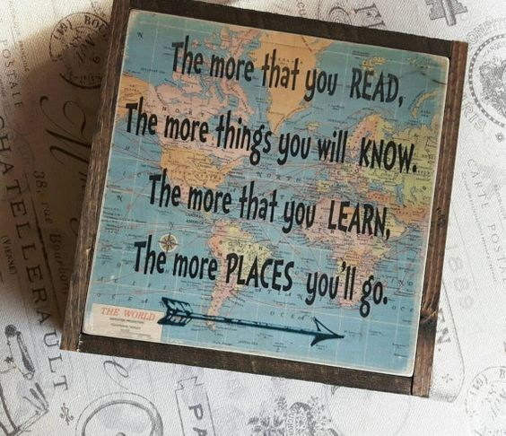 The more you read, the more you'll know.  The more that you learn, the more places you'll go.  Dr. Seuss