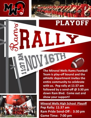 Excitement is in the air as the Mineral Wells Rams are off to another successful year.  The Mineral Wells Rams Football team is play-off bound and the athletic department invites the entire community to celebrate with us as the MWHS hosts a Play-off Pep Rally at 11:37 am and a Ram Pride Send-off at 3:30 pm at the high school on November 16th.    The Rams will face the Dallas Carter Cowboys on Thursday, November 16th.  Game time is 7:00 pm at Farrington Field in Fort Worth.  Ticket prices are $6 for adults and $3 for students.    It will take community support to win championships.  So, let's come together as a community and support our Mineral Wells Rams!