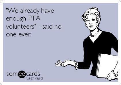 We already have enough PTA volunteers, said no one ever.