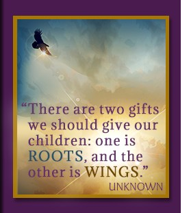 "Quote: ""There are two gifts we should give our children: one is ROOTS, and the other is WINGS."" -Unknown"