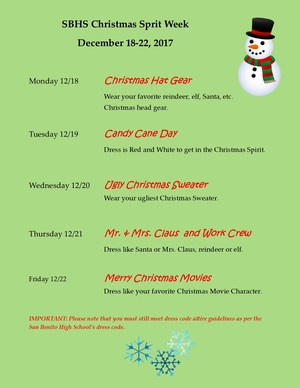 Christmas spirit week information.Christmas Hat Gear  Wear your favorite reindeer, elf, Santa, etc. Christmas head gear.  Tuesday 12/19		Candy Cane Day  Dress is Red and White to get in the Christmas Spirit.    Wednesday 12/20	Ugly Christmas Sweater 						                               Wear your ugliest Christmas Sweater.   Thursday 12/21		Mr. & Mrs. Claus  and Work Crew Dress like Santa or Mrs. Claus, reindeer or elf.   Friday 12/22			Merry Christmas Movies Dress like your favorite Christmas Movie Character.