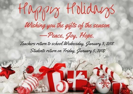 Happy Holidays Wishing you the gifts of the season  —Peace, Joy, Hope. Teachers return to school Wednesday, January 3, 2018. Students return on Friday, January 5, 2018