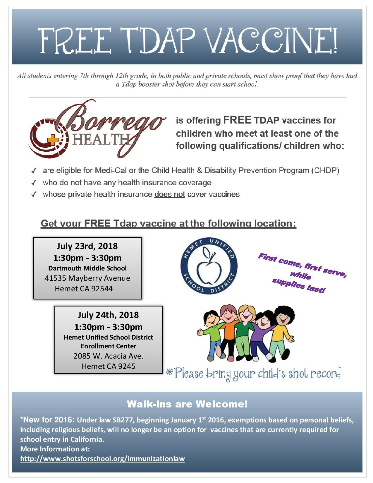 Borrego Health is offering Free TDAP vaccines for Children who meet at least one of the following qualifications: Are eligible for Medi-Cal or the Child Health & Disability Prevention Program Who do not have any Health Insurance Coverage Whose private Health insurance does not cover vaccines First come, first serve, while supplies last! July 23rd, 2018  1:30pm - 3:30pm  Dartmouth Middle School   July 24th, 2018  1:30pm - 3:30pm  Hemet Unified School District Enrollment Center