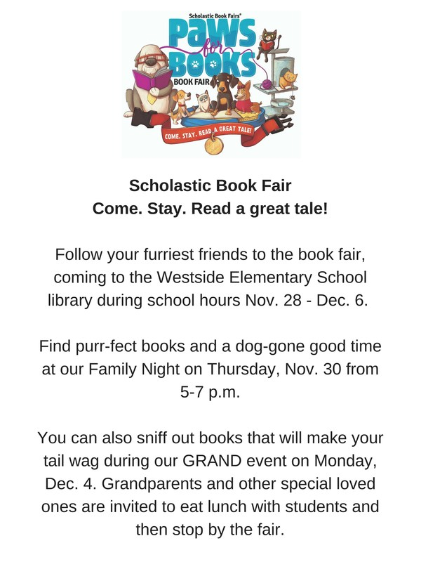 Scholastic Book Fair Come. Stay. Read a great tale!  Follow your furriest friends to the book fair, coming to the Westside Elementary School library during school hours Nov. 28 - Dec. 6.   Find purr-fect books and a dog-gone good time at our Family Night on Thursday, Nov. 30 from  5-7 p.m.  You can also sniff out books that will make your tail wag during our GRAND event on Monday, Dec. 4. Grandparents and other special loved ones are invited to eat lunch with students and then stop by the fair.