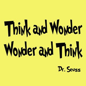 Think and Wonder...Wonder and Think -Dr. Seuss