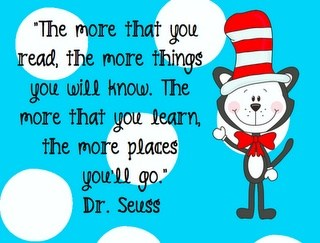 'The more that you read, the more that you will know.  The more that you learn, the more places you'll go'. Dr Seuss