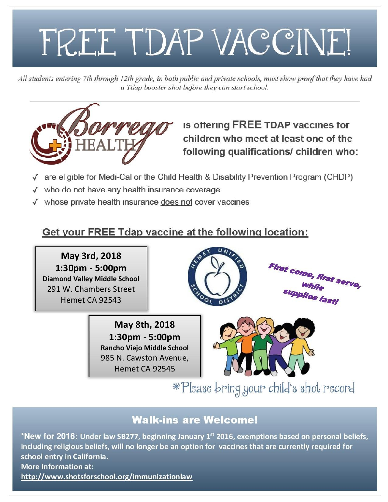 Borrego Health is offering Free TDAP vaccines for Children who meet at least one of the following qualifications: Are eligible for Medi-Cal or the Child Health & Disability Prevention Program Who do not have any Health Insurance Coverage Whose private Health insurance does not cover vaccines First come, first serve, while supplies last! May 3rd, 2018  1:30pm - 5:00pm  Diamond Valley Middle School  May 8th, 2018  1:30pm - 5:00pm  Rancho Viejo Middle School